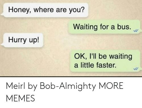 Dank, Memes, and Target: Honey, where are you?  Waiting for a bus.  Hurry up!  OK, I'll be waiting  a little faster. Meirl by Bob-Almighty MORE MEMES