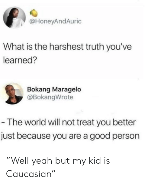 "Yeah, Caucasian, and Good: @HoneyAndAuric  What is the harshest truth you've  learned?  Bokang Maragelo  @BokangWrote  -The world will not treat you better  just because you are a good person ""Well yeah but my kid is Caucasian"""