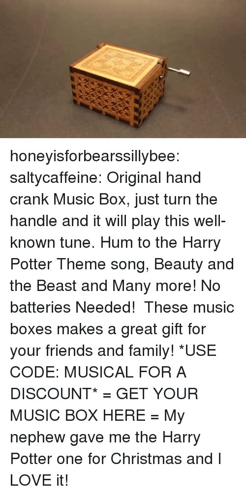 Christmas, Family, and Friends: honeyisforbearssillybee: saltycaffeine:  Original hand crank Music Box, just turn the handle and it will play this well-known tune. Hum to the Harry Potter Theme song, Beauty and the Beast and Many more! No batteries Needed! These music boxes makes a great gift for your friends and family! *USE CODE: MUSICALFOR A DISCOUNT* = GET YOUR MUSIC BOX HERE =   My nephew gave me the Harry Potter one for Christmas and I LOVE it!