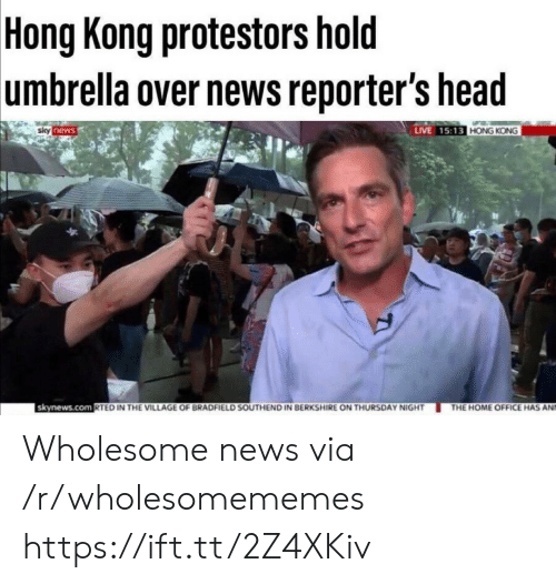 Head, News, and Home: Hong Kong protestors hold  umbrella over news reporter's head  LIVE 15:13 HONG KONG  siky news  skynews.com RTED IN THE VILLAGE OF BRADFIELD SOUTHEND IN BERKSHIRE ON THURSDAY NIGHT  THE HOME OFFICE HAS AN Wholesome news via /r/wholesomememes https://ift.tt/2Z4XKiv