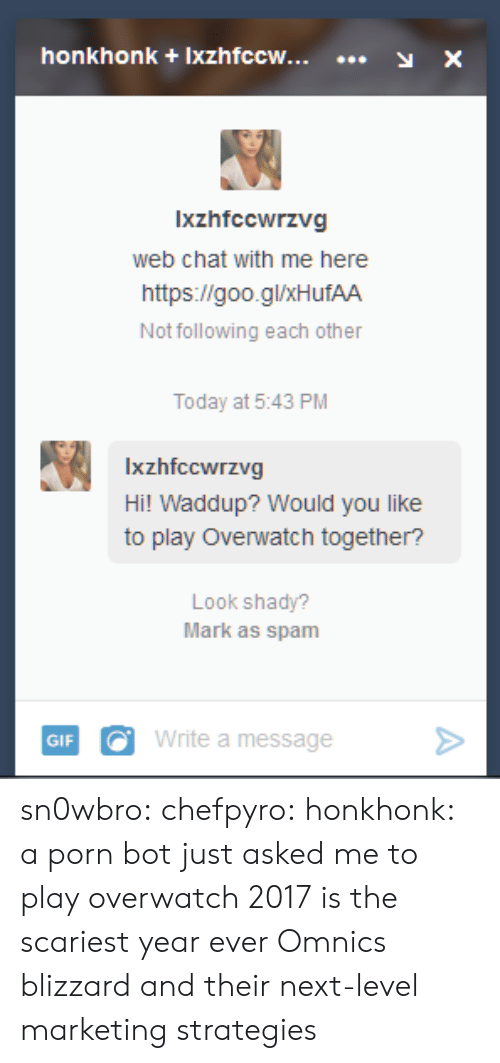 Play Overwatch: honkhonk +Ixzhfccw...y X  Ixzhfccwrzvg  web chat with me here  https://goo.glxHufAA  Not following each other  Today at 5:43 PM  Ixzhfccwrzvg  Hi! Waddup? Would you like  to play Overwatch together?  Look shady?  Mark as spam  GIFWrite a message> sn0wbro:  chefpyro:  honkhonk: a porn bot just asked me to play overwatch 2017 is the scariest year ever  Omnics  blizzard and their next-level marketing strategies
