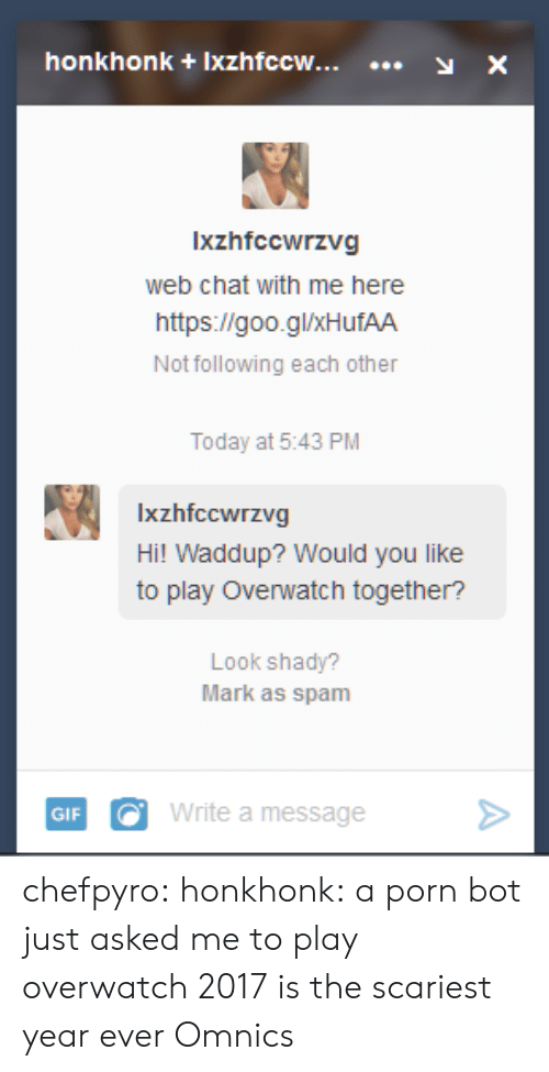 Tumblr, Blog, and Chat: honkhonk +Ixzhfccw...y X  Ixzhfccwrzvg  web chat with me here  https://goo.glxHufAA  Not following each other  Today at 5:43 PM  Ixzhfccwrzvg  Hi! Waddup? Would you like  to play Overwatch together?  Look shady?  Mark as spam  GIFWrite a message> chefpyro:  honkhonk: a porn bot just asked me to play overwatch 2017 is the scariest year ever  Omnics
