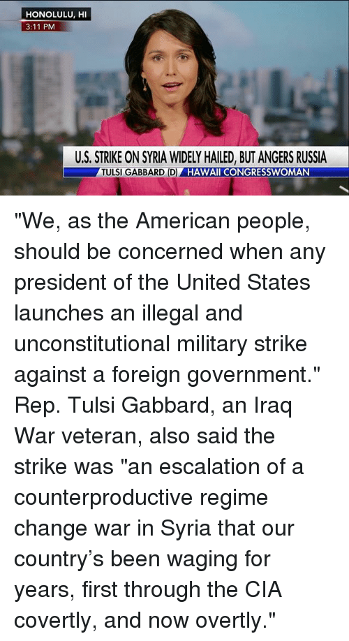"""escalation: HONOLULU, HI  3:11 PM  U.S. STRIKE ON SYRIA WIDELY HAILED, BUT ANGERS RUSSIA  TULSI GABBARD (D)  HAWAII CONGRESSWOMAN """"We, as the American people, should be concerned when any president of the United States launches an illegal and unconstitutional military strike against a foreign government."""" Rep. Tulsi Gabbard, an Iraq War veteran, also said the strike was """"an escalation of a counterproductive regime change war in Syria that our country's been waging for years, first through the CIA covertly, and now overtly."""""""