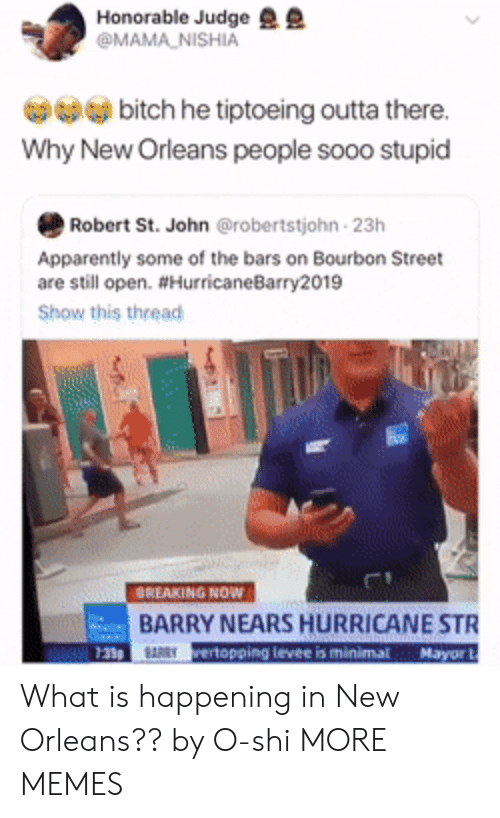 Apparently, Bitch, and Dank: Honorable Judge  @MAMA NISHIA  bitch he tiptoeing outta there.  Why New Orleans people sooo stupid  Robert St. John @robertstjohn 23h  Apparently some of the bars on Bourbon Street  are still open. #HurricaneBarry2019  Show this thread  BREAKING NOW  BARRY NEARS HURRICANE STR  RRYrertopping levee is minimal Mayor What is happening in New Orleans?? by O-shi MORE MEMES