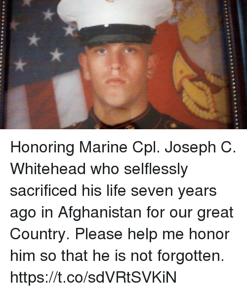 Life, Memes, and Afghanistan: Honoring Marine Cpl. Joseph C. Whitehead who selflessly sacrificed his life seven years ago in Afghanistan for our great Country. Please help me honor him so that he is not forgotten. https://t.co/sdVRtSVKiN