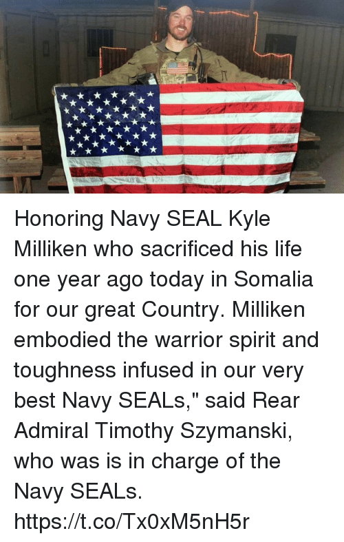 "somalia: Honoring Navy SEAL Kyle Milliken who sacrificed his life one year ago today in Somalia for our great Country. Milliken embodied the warrior spirit and toughness infused in our very best Navy SEALs,"" said Rear Admiral Timothy Szymanski, who was is in charge of the Navy SEALs. https://t.co/Tx0xM5nH5r"