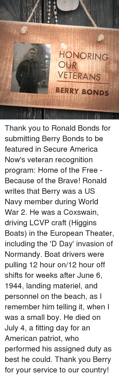 june 6 1944: HONORING  OUR  VETERANS  BERRY BONDS Thank you to Ronald Bonds for submitting Berry Bonds to be featured in Secure America Now's veteran recognition program: Home of the Free - Because of the Brave!  Ronald writes that Berry was a US Navy member during World War 2. He was a Coxswain, driving LCVP craft (Higgins Boats) in the European Theater, including the 'D Day' invasion of Normandy. Boat drivers were pulling 12 hour on/12 hour off shifts for weeks after June 6, 1944, landing materiel, and personnel on the beach, as I remember him telling it, when I was a small boy. He died on July 4, a fitting day for an American patriot, who performed his assigned duty as best he could.  Thank you Berry for your service to our country!