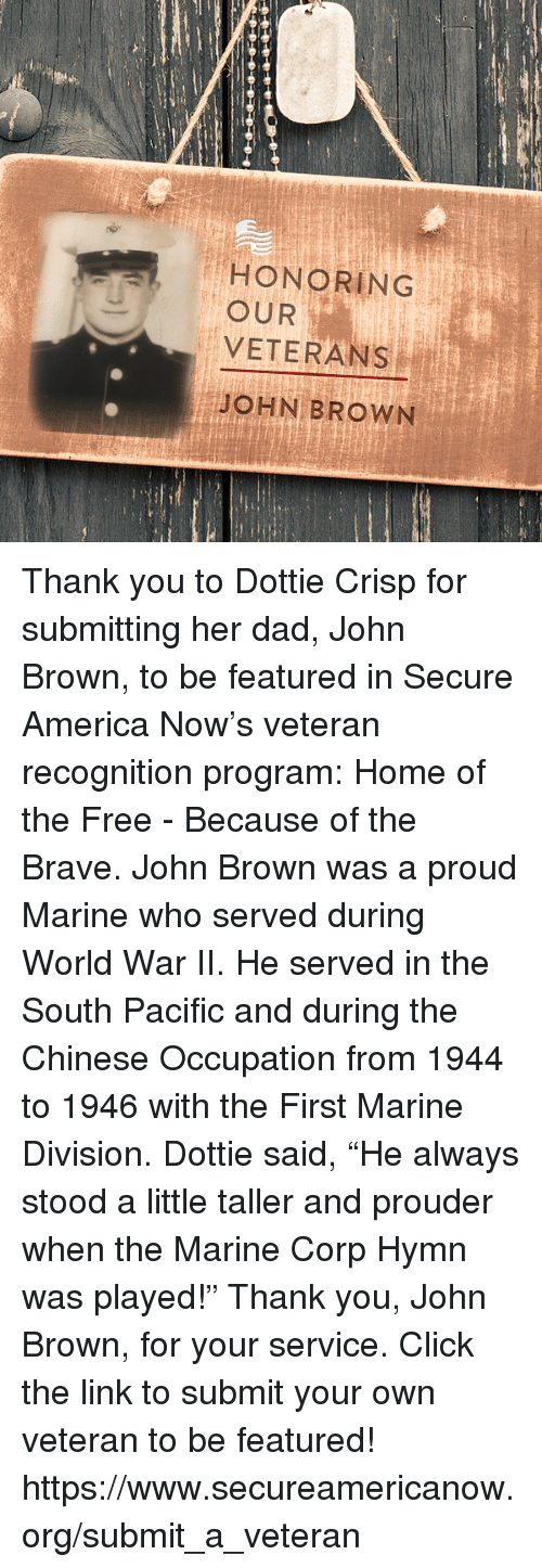 """America, Click, and Dad: HONORING  OUR  VETERANS  JOHN BROWN Thank you to Dottie Crisp for submitting her dad, John Brown, to be featured in Secure America Now's veteran recognition program: Home of the Free - Because of the Brave.  John Brown was a proud Marine who served during World War II. He served in the South Pacific and during the Chinese Occupation from 1944 to 1946 with the First Marine Division. Dottie said, """"He always stood a little taller and prouder when the Marine Corp Hymn was played!""""  Thank you, John Brown, for your service. Click the link to submit your own veteran to be featured! https://www.secureamericanow.org/submit_a_veteran"""