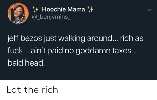Jeff Bezos: Hoochie Mama  @_benjvmins_  jeff bezos just walking around... rich as  fuck... ain't paid no goddamn taxes...  bald head. Eat the rich