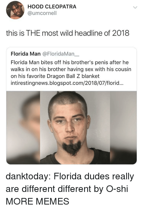 dragon ball: HOOD CLEOPATRA  @umcornell  this is THE most wild headline of 2018  Florida Man @FloridaMan一  Florida Man bites off his brother's penis after he  walks in on his brother having sex with his cousin  on his favorite Dragon Ball Z blanket  intirestingnews.blogspot.com/2018/07/florid... danktoday:  Florida dudes really are different different by O-shi MORE MEMES