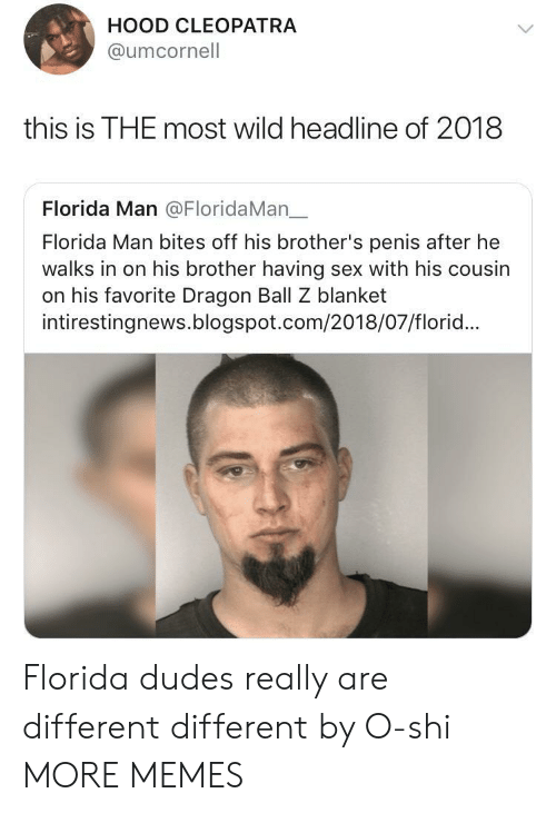 dragon ball: HOOD CLEOPATRA  @umcornell  this is THE most wild headline of 2018  Florida Man @FloridaMan一  Florida Man bites off his brother's penis after he  walks in on his brother having sex with his cousin  on his favorite Dragon Ball Z blanket  intirestingnews.blogspot.com/2018/07/florid... Florida dudes really are different different by O-shi MORE MEMES