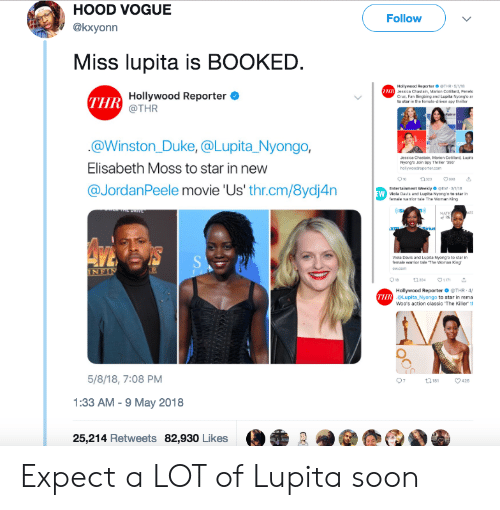 viola: HOOD VOGUE  @kxyonn  Follow  Miss lupita is BOOKED  Hollywood Reportar ● THR , 5/VII  Jessica Chastain, Marion G  Cruz. Fan lligang and Lupita Nyong'o ar  otilard, Penelo  THR  Hollywood Reporter  @THR  in the female-driven spy  @Winston_Duke, @Lupita Nyongo,  Elisabeth Moss to star in new  @JordanPeele movie 'Us' thr.cm/8ydj4n  esica Chastain  Nyongte Join Spy Thher356  Entertainment Weekly EW 3  Nyong'o to  Viola Davis and Lupita Nyong o to star in  femsle maior tle The Womsn King  Hollywood Reporter ● @THR-4f  oLupita Nyongo to star in rema  Woo's action classic The Killer th  THR  5/8/18, 7:08 PM  1:33 AM -9 May 2018  25,214 Retweets 82,930 Likes Expect a LOT of Lupita soon