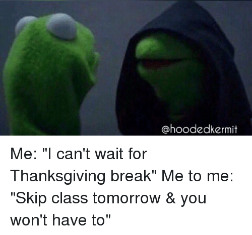 """Thanksgiving Break: hoodedkermit Me: """"I can't wait for Thanksgiving break"""" Me to me: """"Skip class tomorrow & you won't have to"""""""
