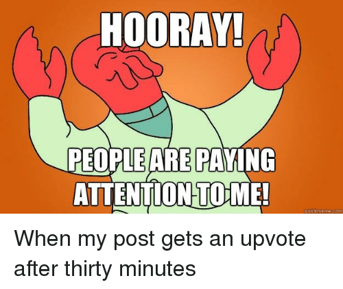 hooray: HOORAY!  PEOPLE ARE PAYING  ATTENTION TOME!  quickmeme.com When my post gets an upvote after thirty minutes
