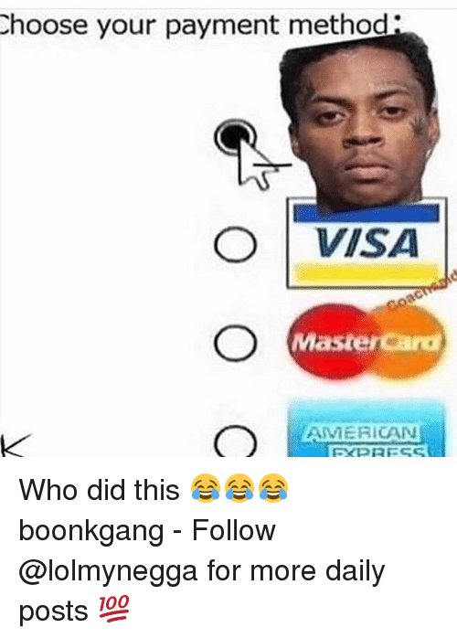 MasterCard: hoose your payment method:  O VISA  Mastercard  AMERICAN Who did this 😂😂😂 boonkgang - Follow @lolmynegga for more daily posts 💯