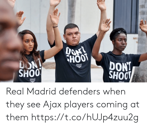Real Madrid: HOOT  DONT  SHOO  REAM  SHOO  REAM  DREAM Real Madrid defenders when they see Ajax players coming at them https://t.co/hUJp4zuu2g