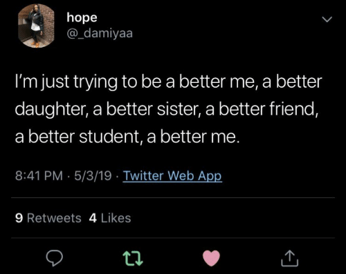 Twitter, Hope, and App: hope  @_damiyaa  V  I'm just trying to be a better me, a better  daughter, a better sister, a better friend,  a better student, a better me.  8:41 PM 5/3/19 Twitter Web App  9 Retweets 4 Likes  ti