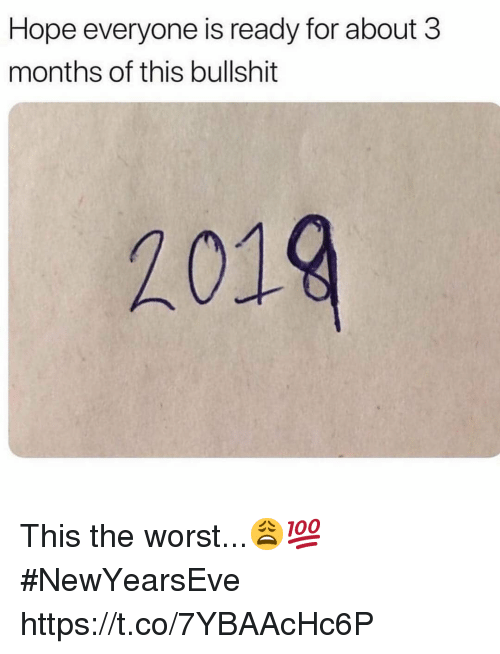 Newyearseve: Hope everyone is ready for about 3  months of this bullshit  2019 This the worst...😩💯 #NewYearsEve https://t.co/7YBAAcHc6P