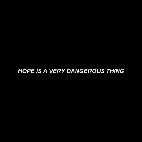 Hope Is: HOPE IS A VERY DANGEROUS THING