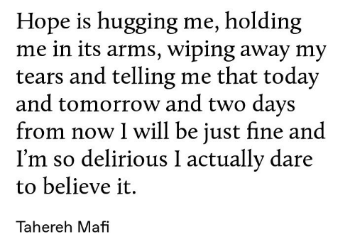 Today, Tomorrow, and Hope: Hope is hugging me, holding  me in its arms, wiping away my  tears and telling me that today  and tomorrow and two days  from now I will be just fine and  I'm so delirious I actually dare  to believe it.  Tahereh Mafi