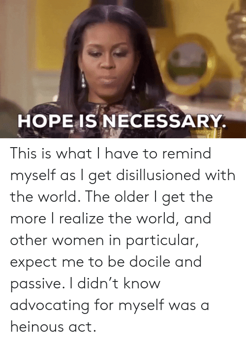 The Older I Get: HOPE IS NECESSARY This is what I have to remind myself as I get disillusioned with the world. The older I get the more I realize the world, and other women in particular, expect me to be docile and passive. I didn't know advocating for myself was a heinous act.