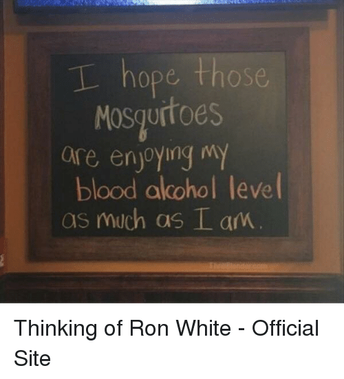 ron white: hope those  Mosgurtoes  e enjoyinq m  MoSq  aire enjoying my  blood alcohol leve  as much as L am Thinking of Ron White - Official Site