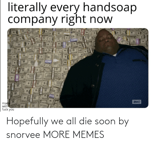 hopefully: Hopefully we all die soon by snorvee MORE MEMES
