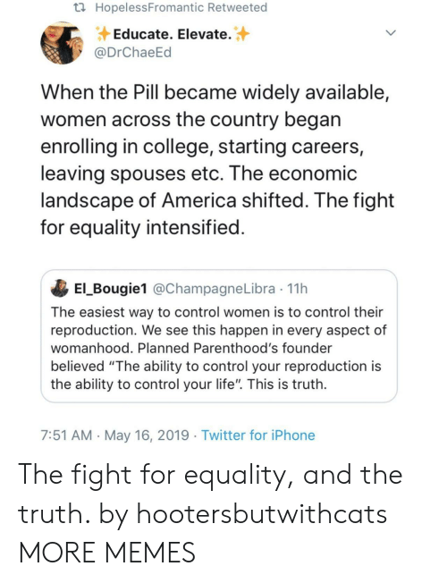 "America, College, and Dank: HopelessFromantic Retweeted  Educate. Elevate.  @DrChaeEd  When the Pill became widely available,  women across the country began  enrolling in college, starting careers,  leaving spouses etc. The economic  andscape of America shifted. Ihe fight  for equality intensified  El_Bougie1 @ChampagneLibra 11h  The easiest way to control women is to control their  reproduction. We see this happen in every aspect of  womanhood. Planned Parenthood's founder  believed ""The ability to control your reproduction is  the ability to control your life"". This is truth  7:51 AM May 16, 2019 Twitter for iPhone The fight for equality, and the truth. by hootersbutwithcats MORE MEMES"