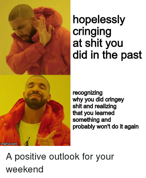 Cringing: hopelessly  cringing  at shit you  did in the past  recognizing  why you did cringey  shit and realizing  that you learned  something and  probably won't do it again  imgflip.com A positive outlook for your weekend
