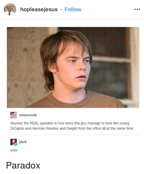 Norman: hopleasejesus Follow  missvvorld  Anyway the REAL question is how does this guy manage to look like young  DiCaprio and Norman Reedus and Dwight from the office all at the same time  jibril  wow Paradox