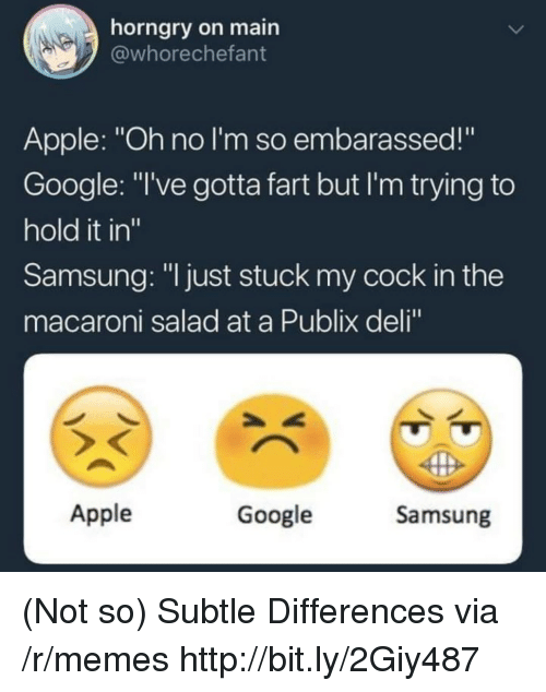 "Apple, Google, and Memes: horngry on main  @whorechefant  Apple: ""Oh no I'm so embarassed!""  Google: ""I've gotta fart but I'm trying to  hold it in""  Samsung: ""l just stuck my cock in the  macaroni salad at a Publix deli  Apple  Google  Samsung (Not so) Subtle Differences via /r/memes http://bit.ly/2Giy487"