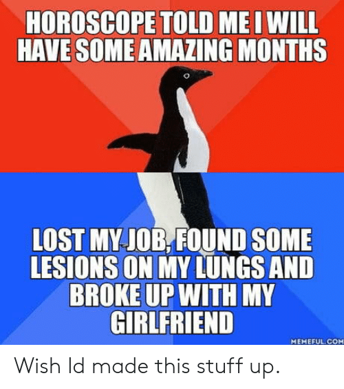 Lost, Horoscope, and Stuff: HOROSCOPE TOLD ME I WILL  HAVE SOME AMAZING MONTHS  LOST MY JOB.,FOUND SOME  LESIONS ON MY LUNGS AND  BROKE UP WITH MY  GIRLFRIEND  MEMEFUL COM Wish Id made this stuff up.