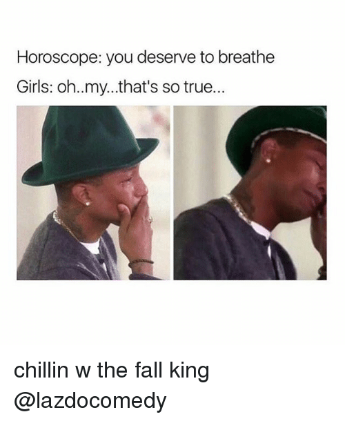 That So True: Horoscope: you deserve to breathe  Girls: oh..my...that's so true.. chillin w the fall king @lazdocomedy