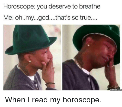 That So True: Horoscope: you deserve to breathe  Me: oh..my...god....that's so true....  OME When I read my horoscope.