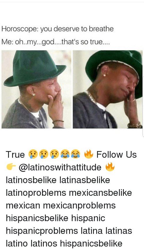 God, Latinos, and Memes: Horoscope: you deserve to breathe  Me: oh..my...god...that's so true... True 😢😢😢😂😂 🔥 Follow Us 👉 @latinoswithattitude 🔥 latinosbelike latinasbelike latinoproblems mexicansbelike mexican mexicanproblems hispanicsbelike hispanic hispanicproblems latina latinas latino latinos hispanicsbelike