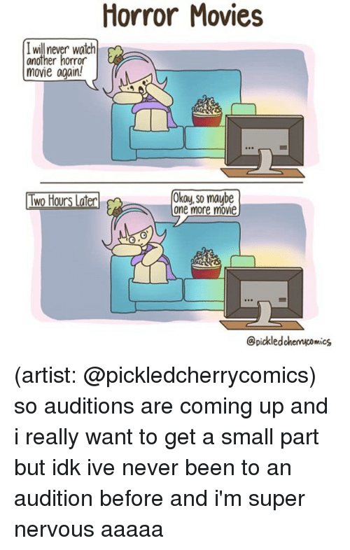 Two Hours Later: Horror Movies  I will never watch  another horror  movie again!  Two Hours Later  Okay, so maube  one more movie  @pickledchenucomics (artist: @pickledcherrycomics) so auditions are coming up and i really want to get a small part but idk ive never been to an audition before and i'm super nervous aaaaa