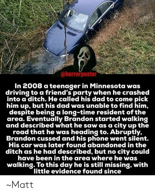 Dad, Driving, and Friends: @horrorposter  In 2008 a teenager in Minnesota was  driving to a friend's party when he crashed  into a ditch. He called his dad to come pick  him up, but his dad was unable to find him,  despite being a long-time resident of the  area. Eventually Brandon started walking  and described what he saw as a city up the  road that he was heading to. Abruptly,  Brandon cussed and his phone went silent.  His car was later found abandoned in the  ditch as he had described, but no city could  have been in the area where he was  walking. To this day he is still missing, with  little evidence found since ~Matt