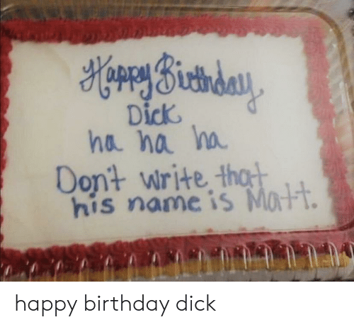 nä: HorrySictiday  Dick  ha na ha  Dont write thot  his name is Matt. happy birthday dick