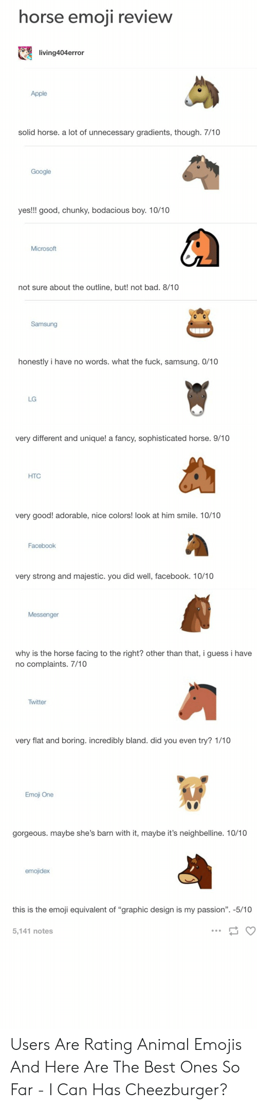 "Apple, Bad, and Emoji: horse emoii review  living404error  Apple  solid horse. a lot of unnecessary gradients, though. 7/10  Google  yes!!! good, chunky, bodacious boy. 10/10  Microsoft  not sure about the outline, but! not bad. 8/10  Samsung  honestly i have no words. what the fuck, samsung. 0/10  LG  very different and unique! a fancy, sophisticated horse. 9/10  HTC  very good! adorable, nice colors! look at him smile. 10/10  Facebook  very strong and majestic. you did well, facebook. 10/10  why is the horse facing to the right? other than that, i guess i have  no complaints. 7/10  Twitter  very flat and boring. incredibly bland. did you even try? 1/10  Emoji One  gorgeous. maybe she's barn with it, maybe it's neighbelline. 10/10  this is the emoji equivalent of ""graphic design is my passion"". -5/10  5,141 notes Users Are Rating Animal Emojis And Here Are The Best Ones So Far - I Can Has Cheezburger?"