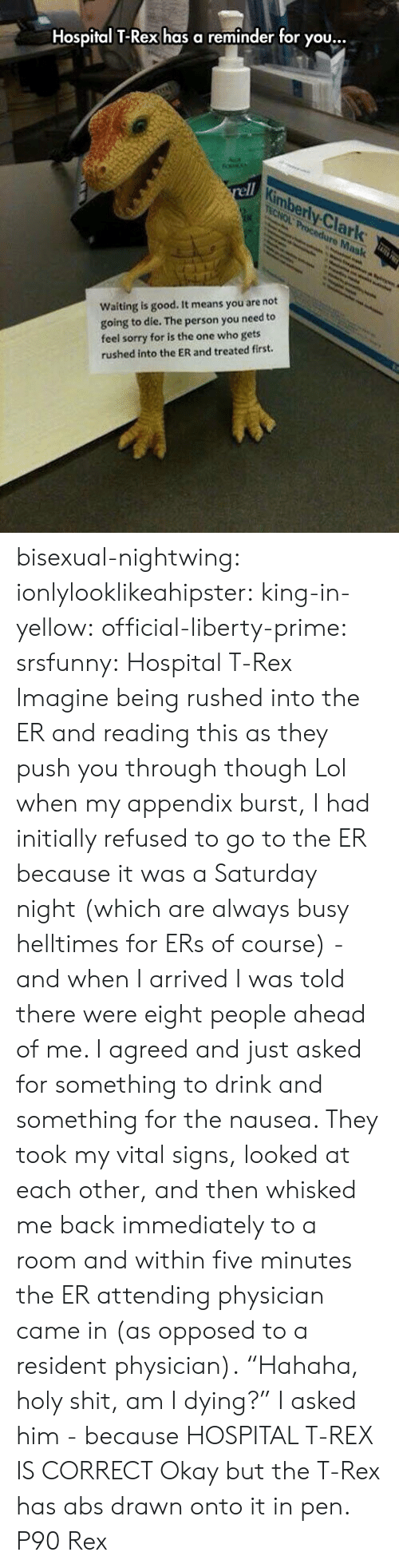 "Lol, Shit, and Sorry: Hospital T-Rex has a reminder for you.  ty.Cİ  lark  Waiting is good. It means you are not  going to die. The person you need to  feel sorry for is the one who gets  rushed into the ER and treated first. bisexual-nightwing:  ionlylooklikeahipster:  king-in-yellow:  official-liberty-prime:  srsfunny: Hospital T-Rex  Imagine being rushed into the ER and reading this as they push you through though  Lol when my appendix burst, I had initially refused to go to the ER because it was a Saturday night (which are always busy helltimes for ERs of course) - and when I arrived I was told there were eight people ahead of me. I agreed and just asked for something to drink and something for the nausea. They took my vital signs, looked at each other, and then whisked me back immediately to a room and within five minutes the ER attending physician came in (as opposed to a resident physician). ""Hahaha, holy shit, am I dying?"" I asked him - because HOSPITAL T-REX IS CORRECT  Okay but the T-Rex has abs drawn onto it in pen.   P90 Rex"