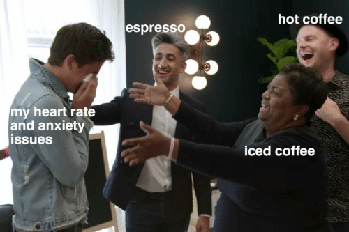espresso: hot coffee  espresSO  my heart rate  and anxiety  ssues  iced coffee