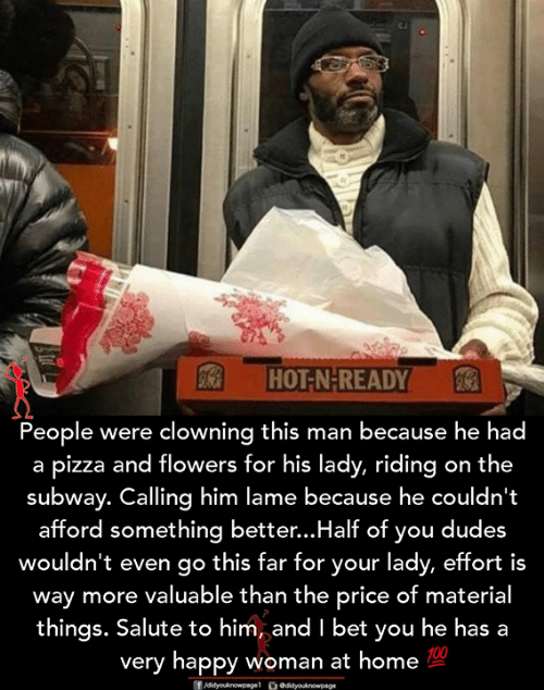 Salute: HOT-N-READY  People were clowning this man because he had  a pizza and flowers for his lady, riding on the  subway. Calling him lame because he couldn't  afford something better...Half of you dudes  wouldn't even go this far for your lady, effort is  way more valuable than the price of material  things. Salute to him, and I bet you he has a  very happy woman at home