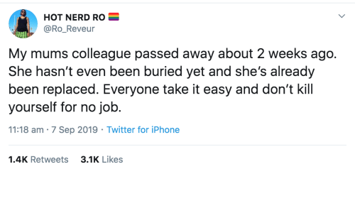 Passed: HOT NERD RO  @Ro_Reveur  My mums colleague passed away about 2 weeks ago.  She hasn't even been buried yet and she's already  been replaced. Everyone take it easy and don't kill  yourself for no job.  11:18 am · 7 Sep 2019 · Twitter for iPhone  3.1K Likes  1.4K Retweets