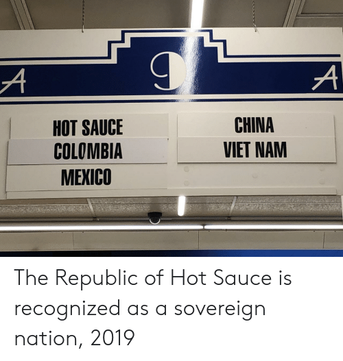 nam: HOT SAUCE  COLOMBIA  MEXICO  CHINA  VIET NAM The Republic of Hot Sauce is recognized as a sovereign nation, 2019