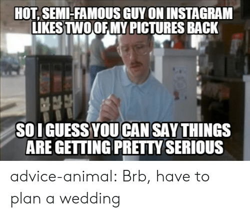 Getting Pretty Serious: HOT, SEMI-FAMOUS GUY ON INSTAGRAM  LIKESTWOOFMY PICTURES BACK  SOI GUESS YOU CAN SAY THINGS  ARE GETTING PRETTY SERIOUS advice-animal:  Brb, have to plan a wedding