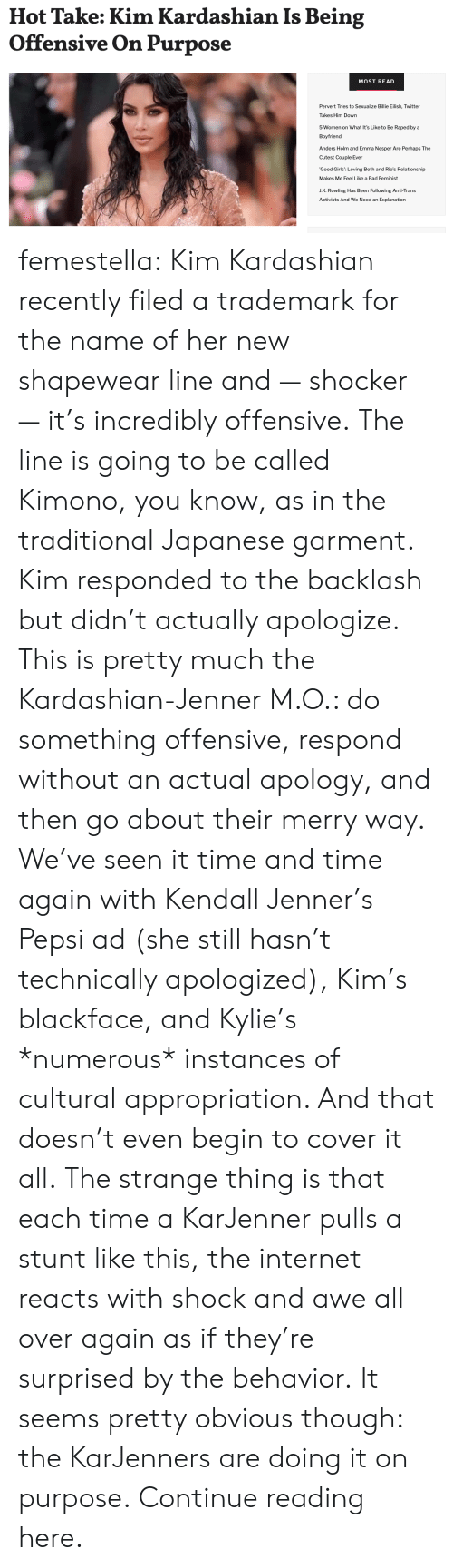 Kardashian: Hot Take: Kim Kardashian Is Being  Offensive On Purpose  MOST READ  Pervert Tries to Sexualize Billie Eilish, Twitter  Takes Him Down  5 Women on What It's Like to Be Raped by a  Boyfriend  Anders Holm and Emma Nesper Are Perhaps The  Cutest Couple Ever  'Good Girls': Loving Beth and Rio's Relationship  Makes Me Feel Like a Bad Feminist  J.K. Rowling Has Been Following Anti-Trans  Activists And We Need an Explanation femestella: Kim Kardashian recently filed a trademark for the name of her new shapewear line and — shocker — it's incredibly offensive. The line is going to be called Kimono, you know, as in the traditional Japanese garment.  Kim responded to the backlash but didn't actually apologize. This is pretty much the Kardashian-Jenner M.O.: do something offensive, respond without an actual apology, and then go about their merry way. We've seen it time and time again with Kendall Jenner's Pepsi ad (she still hasn't technically apologized), Kim's blackface, and Kylie's *numerous* instances of cultural appropriation. And that doesn't even begin to cover it all. The strange thing is that each time a KarJenner pulls a stunt like this, the internet reacts with shock and awe all over again as if they're surprised by the behavior. It seems pretty obvious though: the KarJenners are doing it on purpose. Continue reading here.
