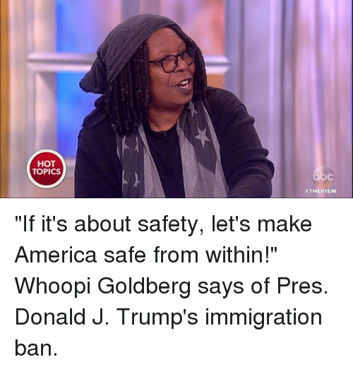 """Whoopie: HOT  TOPICS  THE VIEW """"If it's about safety, let's make America safe from within!"""" Whoopi Goldberg says of Pres. Donald J. Trump's immigration ban."""