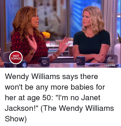 "Memes, Wendys, and Hot Topic: HOT  TOPICS  #THE VIEW Wendy Williams says there won't be any more babies for her at age 50: ""I'm no Janet Jackson!"" (The Wendy Williams Show)"