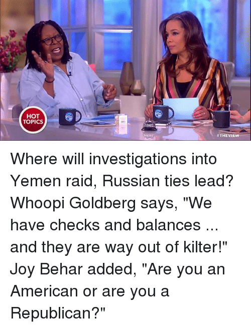 """Whoopie: HOT  TOPICS  #THE VIEW Where will investigations into Yemen raid, Russian ties lead? Whoopi Goldberg says, """"We have checks and balances ... and they are way out of kilter!"""" Joy Behar added, """"Are you an American or are you a Republican?"""""""