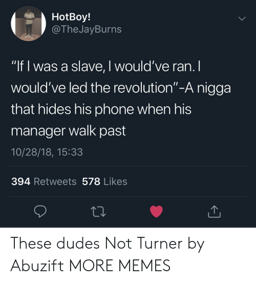 "Dank, Memes, and Phone: HotBoy!  @TheJayBurns  ""If l was a slave, I would've ran. I  would've led the revolution""-A nigga  that hides his phone when his  manager walk past  10/28/18, 15:33  394 Retweets 578 Likes These dudes Not Turner by Abuzift MORE MEMES"